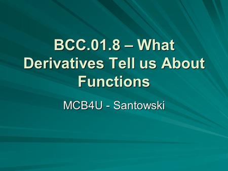 BCC.01.8 – What Derivatives Tell us About Functions MCB4U - Santowski.