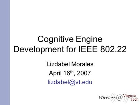 Cognitive Engine Development for IEEE 802.22 Lizdabel Morales April 16 th, 2007
