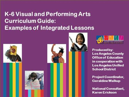 K-6 Visual and Performing Arts Curriculum Guide: Examples of Integrated Lessons Produced by: Los Angeles County Office of Education in cooperation with.