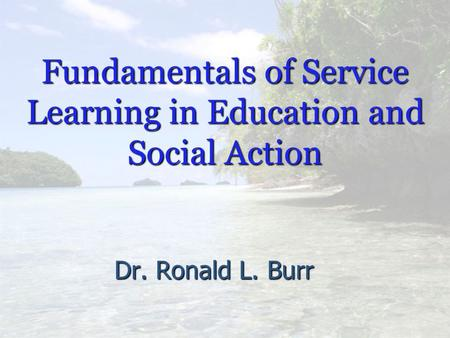 Fundamentals of Service Learning in Education and Social Action Dr. Ronald L. Burr.