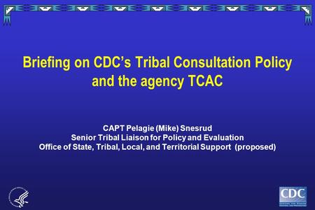 Briefing on CDC's Tribal Consultation Policy and the agency TCAC CAPT Pelagie (Mike) Snesrud Senior Tribal Liaison for Policy and Evaluation Office of.