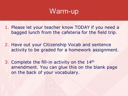 Warm-up Please let your teacher know TODAY if you need a bagged lunch from the cafeteria for the field trip. Have out your Citizenship Vocab and sentence.