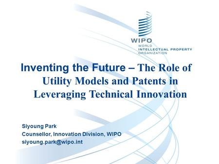 Siyoung Park Counsellor, Innovation Division, WIPO Inventing the Future – The Role of Utility Models and Patents in Leveraging Technical.