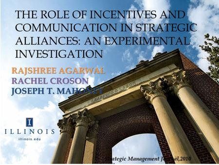 THE ROLE OF INCENTIVES AND COMMUNICATION IN STRATEGIC ALLIANCES: AN EXPERIMENTAL INVESTIGATION RAJSHREE AGARWAL RACHEL CROSON JOSEPH T. MAHONEY Strategic.