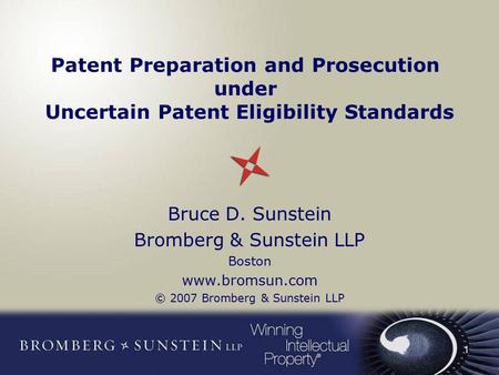 1 Patent Preparation and Prosecution under Uncertain Patent Eligibility Standards Bruce D. Sunstein Bromberg & Sunstein LLP Boston www.bromsun.com © 2007.
