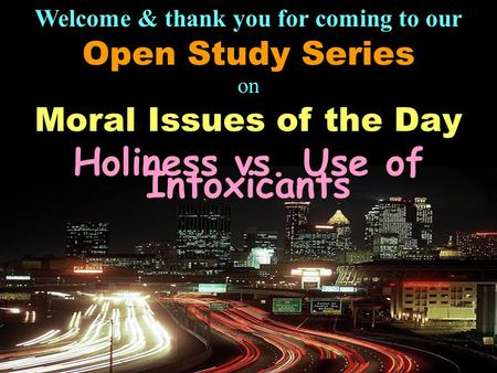 Welcome & thank you for coming to our Open Study Series on Moral Issues of the Day Holiness vs. Use of Intoxicants.
