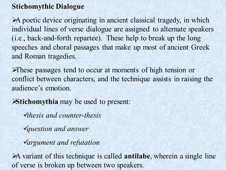 Stichomythic Dialogue  A poetic device originating in ancient classical tragedy, in which individual lines of verse dialogue are assigned to alternate.