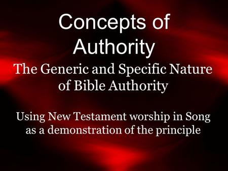 Concepts of Authority The Generic and Specific Nature of Bible Authority Using New Testament worship in Song as a demonstration of the principle.