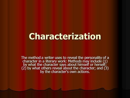 Characterization The method a writer uses to reveal the personality of a character in a literary work: Methods may include (1) by what the character says.