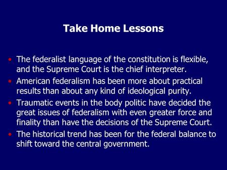 Take Home Lessons The federalist language of the constitution is flexible, and the Supreme Court is the chief interpreter. American federalism has been.