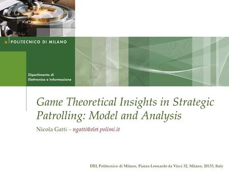 Game Theoretical Insights in Strategic Patrolling: Model and Analysis Nicola Gatti – DEI, Politecnico di Milano, Piazza Leonardo.