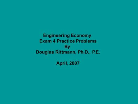 Engineering Economy Exam 4 Practice Problems By Douglas Rittmann, Ph.D., P.E. April, 2007.