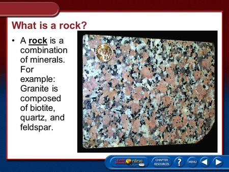 What is a rock? A rock is a combination of minerals. For example: Granite is composed of biotite, quartz, and feldspar.