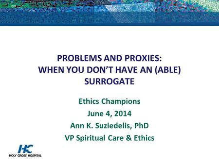 PROBLEMS AND PROXIES: WHEN YOU DON'T HAVE AN (ABLE) SURROGATE Ethics Champions June 4, 2014 Ann K. Suziedelis, PhD VP Spiritual Care & Ethics.