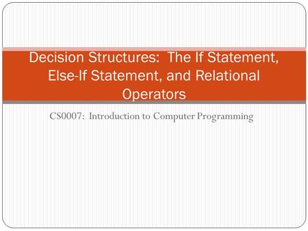 CS0007: Introduction to Computer Programming Decision Structures: The If Statement, Else-If Statement, and Relational Operators.