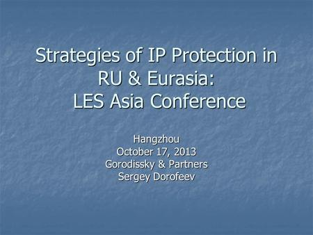 Strategies of IP Protection in RU & Eurasia: LES Asia Conference Hangzhou October 17, 2013 Gorodissky & Partners Sergey Dorofeev.