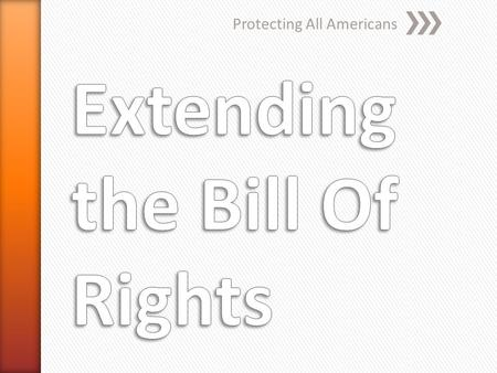 Protecting All Americans. Bill of rights originally protects only adult white males Women could not vote African Americans had no rights at all.