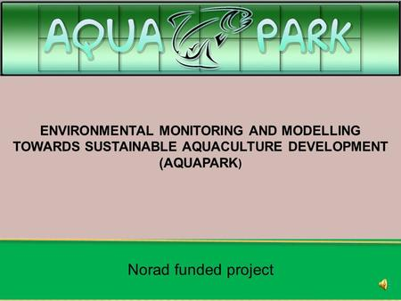 ENVIRONMENTAL MONITORING AND MODELLING TOWARDS SUSTAINABLE AQUACULTURE DEVELOPMENT (AQUAPARK ) Norad funded project.