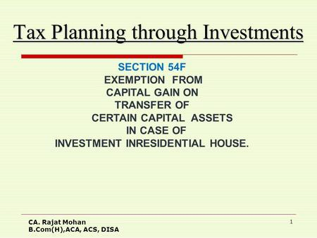 CA. Rajat Mohan B.Com(H),ACA, ACS, DISA 1 Tax Planning through Investments SECTION 54F EXEMPTION FROM CAPITAL GAIN ON TRANSFER OF CERTAIN CAPITAL ASSETS.