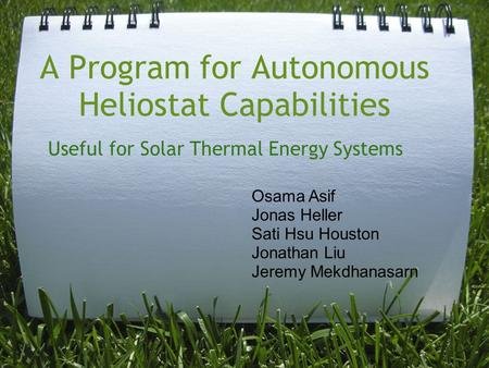 A Program for Autonomous Heliostat Capabilities Useful for Solar Thermal Energy Systems Osama Asif Jonas Heller Sati Hsu Houston Jonathan Liu Jeremy Mekdhanasarn.