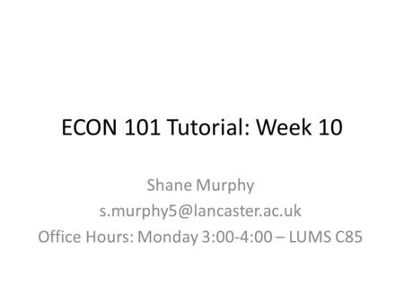 ECON 101 Tutorial: Week 10 Shane Murphy Office Hours: Monday 3:00-4:00 – LUMS C85.
