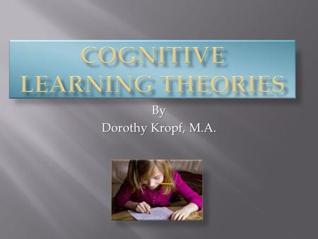 By Dorothy Kropf, M.A.. 1. CIP or Cognitive Information Processing 2. Schema Theory 3. Piaget's Cognitive Theory 4. Situated Cognition.
