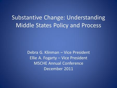 Substantive Change: Understanding Middle States Policy and Process Debra G. Klinman – Vice President Ellie A. Fogarty – Vice President MSCHE Annual Conference.