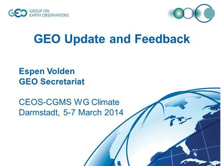 © GEO Secretariat GEO Update and Feedback Espen Volden GEO Secretariat CEOS-CGMS WG Climate Darmstadt, 5-7 March 2014.