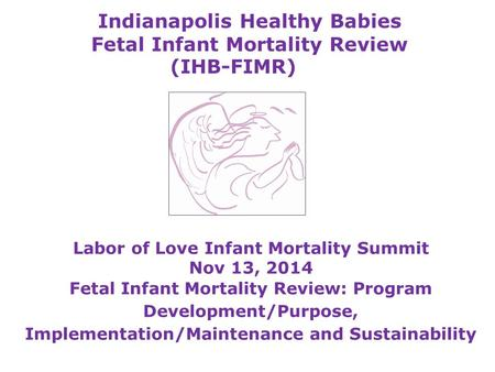 Indianapolis Healthy Babies Fetal Infant Mortality Review (IHB-FIMR) Labor of Love Infant Mortality Summit Nov 13, 2014 Fetal Infant Mortality Review: