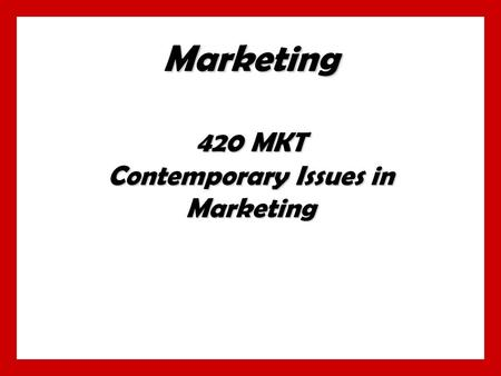Marketing 420 MKT Contemporary Issues in Marketing.