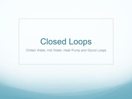 Closed Loops Chilled Water, Hot Water, Heat Pump and Glycol Loops.