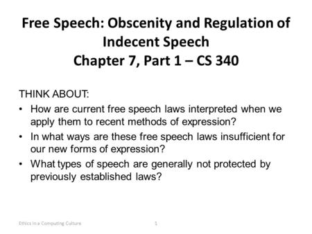 Free Speech: Obscenity and Regulation of Indecent Speech Chapter 7, Part 1 – CS 340 THINK ABOUT: How are current free speech laws interpreted when we apply.