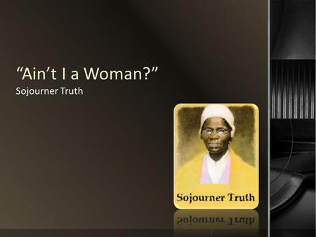 """Ain't I a Woman?"" Sojourner Truth."