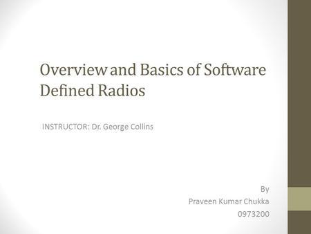 Overview and Basics of Software Defined Radios INSTRUCTOR: Dr. George Collins By Praveen Kumar Chukka 0973200.