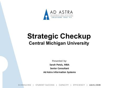 Strategic Checkup Central Michigan University Presented by: Sarah Petsis, MBA Senior Consultant Ad Astra Information Systems.