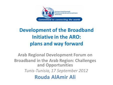 Development of the Broadband Initiative in the ARO: plans and way forward Arab Regional Development Forum on Broadband in the Arab Region: Challenges and.