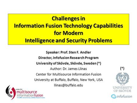 Challenges in Information Fusion Technology Capabilities for Modern Intelligence and Security Problems Speaker: Prof. Sten F. Andler Director, Infofusion.