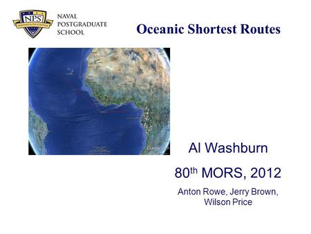 Oceanic Shortest Routes Al Washburn 80 th MORS, 2012 Anton Rowe, Jerry Brown, Wilson Price.