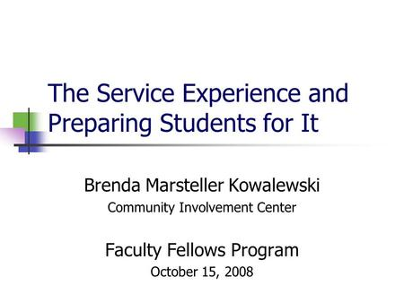 The Service Experience and Preparing Students for It Brenda Marsteller Kowalewski Community Involvement Center Faculty Fellows Program October 15, 2008.