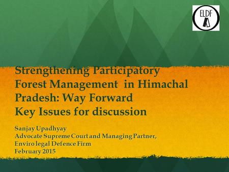 Strengthening Participatory Forest Management in Himachal Pradesh: Way Forward Key Issues for discussion Sanjay Upadhyay Advocate Supreme Court and Managing.