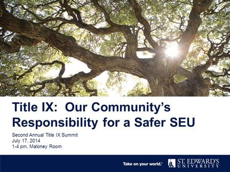 Title IX: Our Community's Responsibility for a Safer SEU Second Annual Title IX Summit July 17, 2014 1-4 pm, Maloney Room.
