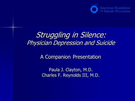 Struggling in Silence: Physician Depression and Suicide A Companion Presentation Paula J. Clayton, M.D. Charles F. Reynolds III, M.D.