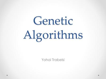 Genetic Algorithms Yohai Trabelsi. Outline Evolution in the nature Genetic Algorithms and Genetic Programming A simple example for Genetic Algorithms.