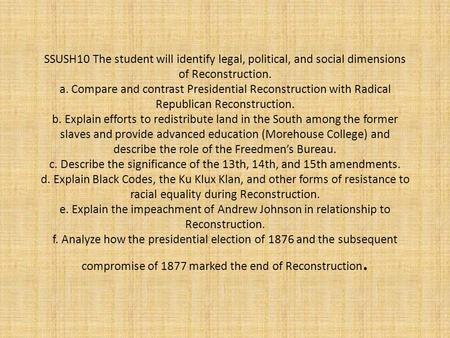 SSUSH10 The student will identify legal, political, and social dimensions of Reconstruction. a. Compare and contrast Presidential Reconstruction with.