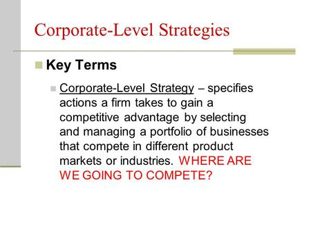 Corporate-Level Strategies Key Terms Corporate-Level Strategy – specifies actions a firm takes to gain a competitive advantage by selecting and managing.