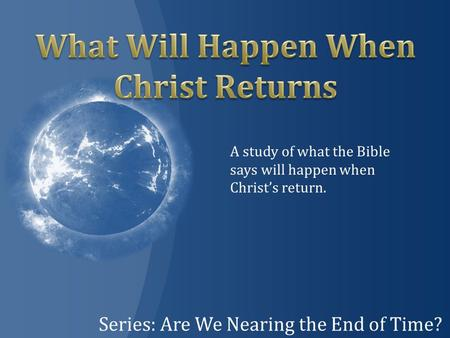 Series: Are We Nearing the End of Time? A study of what the Bible says will happen when Christ's return.