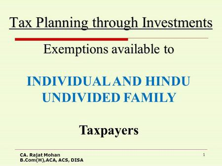 CA. Rajat Mohan B.Com(H),ACA, ACS, DISA 1 Tax Planning through Investments Exemptions available to INDIVIDUAL AND HINDU UNDIVIDED FAMILY Taxpayers.