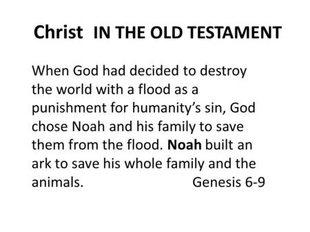 Christ IN THE OLD TESTAMENT When God had decided to destroy the world with a flood as a punishment for humanity's sin, God chose Noah and his family to.