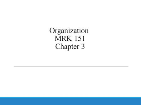 Organization MRK 151 Chapter 3. Organization Formal grouping of people and activities to facilitate achievement of the firm's objectives.