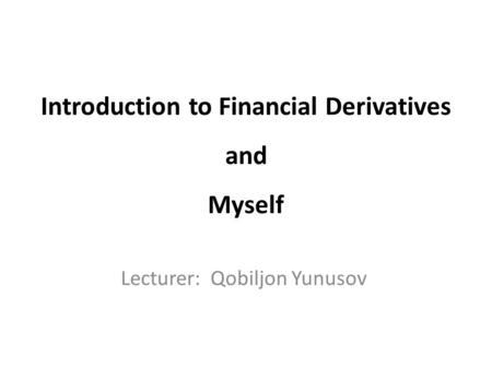 Introduction to Financial Derivatives and Myself Lecturer: Qobiljon Yunusov.